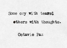 Some cry with tears; others with thoughts : Octavio Paz Is there a wrong & a right. What's more settling i guess. Poem Quotes, Words Quotes, Life Quotes, Sayings, Author Quotes, Daily Quotes, Qoutes, Pretty Words, Love Words