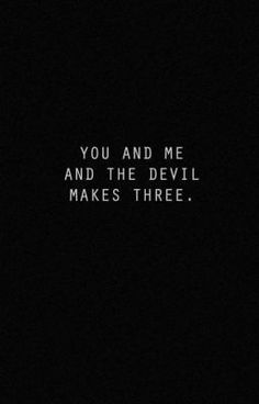 You and me and the devil makes three.