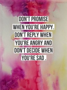 Inspirational quote of the day 8/21/13: Don't promise when you're happy, don't respond when you're angry, and don't decide when you're sad.