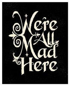 """Were All Mad Here."" -The Cheshire Cat from Alice's Adventures in Wonderland by Lewis Carroll"