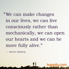 """""""We can make changes in our lives, we can live consciously rather than mechanically, we can open our hearts and we can be more fully alive. Positive Psychology, Positive Quotes, Dream Quotes, Quotes To Live By, Wisdom Quotes, Me Quotes, Alive Quotes, Sharon Salzberg, Little Engine That Could"""