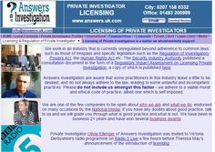 #Licensing of #Investigators: http://www.answers.uk.com/admin/licensing.html Answers Investigation T: 01483 200999  We work in an industry that is currently unregulated beyond adherence to common laws such as those of trespass and specific legislation such as the Regulation of Investigatory Powers Act, the Human Rights Act etc. The Security Industry Authority published a consultation document in the form of a Regulatory Impact Assessment on Licensing Private Investigation