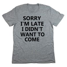 Sorry I\'m Late I Didn\'t Want to Come T-Shirt ($20) ❤ liked on Polyvore featuring tops, t-shirts, black, women\'s clothing, black top, black tee, black shirt, shirts & tops and black t shirt