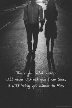 The right relationship will never distract you from God, it will bring you closer to Him.