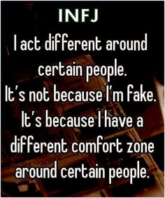 ''I act different around certain people. It's not because I'm fake. It's because I have a different comfort zone around certain people.'' source: INFJ Refuge