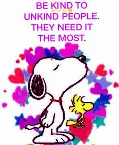Be kind to unkind people. They need a the most. Snoopy and Woodstock.