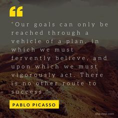 """""""Our goals can only be reached through a vehicle of a plan, in which we must fervently believe, and upon which we must vigorously act. There is no other route to success."""" ~ Pablo Picasso"""