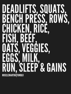 Deadlifts, squats, bench press, rows, chicken, rice, fish, beef, oats, veggies, eggs, milk, run, sleep and gains. Mah life but i don't eat rice :)
