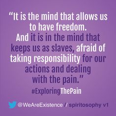 It is the mind that allows us to have freedom. And it is in the mind that keeps us as slaves, afraid of taking responsibility for our actions and dealing with the pain.
