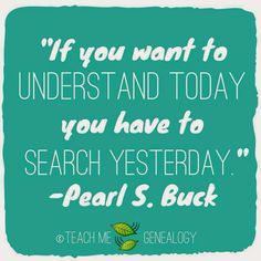 If You Want to Understand Today, You Need To Search Yesterday ~ Teach Me Genealogy