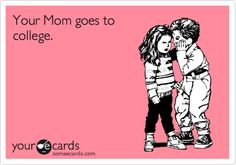 Your Mom goes to college.