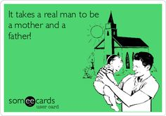 It takes a real man to be a mother and a father!