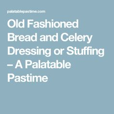 Old Fashioned Bread and Celery Dressing or Stuffing – A Palatable Pastime