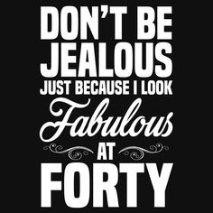 Dont Be Jealous Just Because I Look Fabulous At Forty