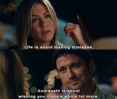 Life is about making mistakes. And death is about wishing you made a whole lot more.