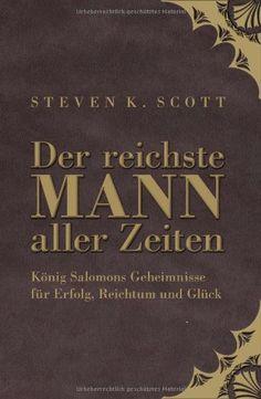 Der reichste Mann aller Zeiten: König Salomons Geheimnisse für Erfolg, Reichtum und Glück: Amazon.de: Steven K. Scott: Bücher