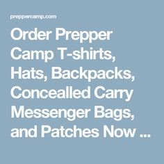 Order Prepper Camp T-shirts, Hats, Backpacks, Concealled Carry Messenger Bags, and Patches Now Before It's Too Late!