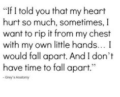 """""""If I told you that my heart hurt so much, sometimes, I want to rip it from my chest with my own little hands...I would fall apart. And I don't have time to fall apart."""" Greys Anatomy quotes"""