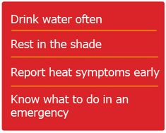 Drink water often - Rest in the shade - Report heat symptoms early - Know what to do in an emergency