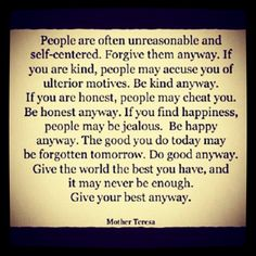 Do good....give your best....don't let what happened to you prevent you from being who you are....love anyway, forgive anyway, and be happy anyway!!!  <3
