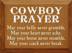 Cowboy Prayer: May your belly never gumble, may your heart never ache, may your horse never stumble, may your cinch never break. Western Quotes, Western Signs, Cowboy Quotes, Cowgirl Quote, Horse Quotes, Country Quotes, Cowboy And Cowgirl, Sign Quotes, Country Life