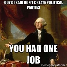 George Washing told you not to create political parties. You had one job.