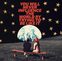 You will never influence the world by trying to be like it. Sean McCabe collage You will never influence the world by trying to be like it. The Words, Pretty Words, Beautiful Words, Beautiful Images, Poster Design, Photo Wall Collage, Mood Quotes, Peace Quotes, Happiness Quotes