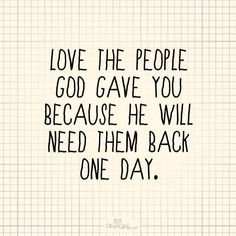 Love the people God gave you because he will need them back one day