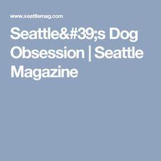 Seattle's Dog Obsession   Seattle Magazine