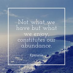 Epicurus quote: Not what we have but what we enjoy, constitutes our abundance.