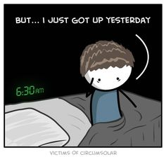 But...I just got up yesterday.