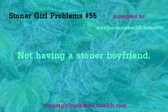 This tends to happen to me a lot because Stoner guys just aren't easy to find. (well nice ones at least)
