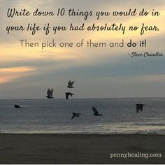 Write down 10 things you would do in your life if you had absolutely no fear. Then pick one of them and do it! - Steve Chandler