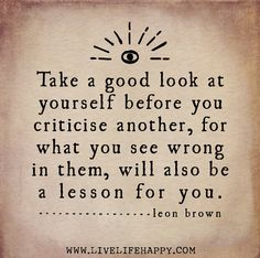 Take a good look at yourself before you criticise another, for what you see wrong in them, will also be a lesson for you. -Leon Brown by dee...