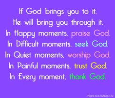 If God brings you to it, He will bring you through it. In Happy moments, praise God. In Difficult moments, seek God. In Quiet moments, worship God. In Painful moments, trust God. In Every moment, thank God.