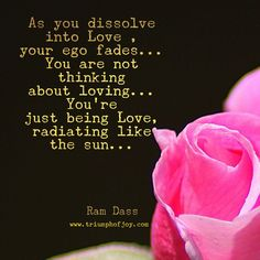 As you dissolve into Love , your ego fades... You are not thinking about loving... You're just being Love, radiating like the sun...