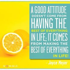A good attitude doesn't come from HAVING the best if everything in life; it comes from MAKING the best of everything in life!