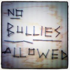 There are no bullies in my life, anymore.