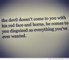 The devil doesn't come to you with his red face and horns he comes to you disguised as everything you've ever wanted