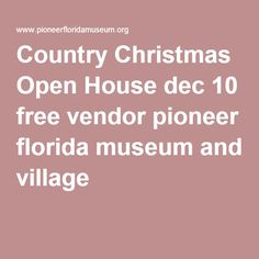 Country Christmas Open House dec 10 free vendor pioneer florida museum and village