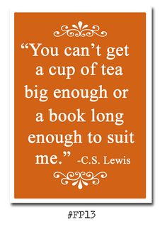 You can't get a cup of tea big enough or a book long enough to suit me. C.S Lewis.