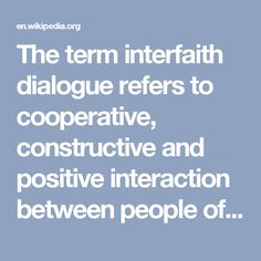 "The term interfaith dialogue refers to cooperative, constructive and positive interaction between people of different religious  traditions (i.e., ""faiths"") and/or spiritual or humanistic beliefs, at both the individual and institutional levels. It is distinct from syncretism or alternative religion, in that dialogue often involves promoting understanding between different religions or beliefs to increase acceptance of others, rather than to synthesize new beliefs."