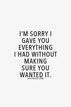 I'm sorry I gave you everything I had without making sure you wanted it