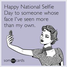 Happy national selfie day to someone whose face i've seen mo Rotten Cards, Obsession Quotes, Phone Quotes, Facebook Humor, Family Humor, Funny Cards, E Cards, Someecards, Laugh Out Loud