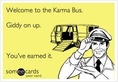 someecards.com - Welcome to the Karma Bus. Giddy on up. You've earned it.