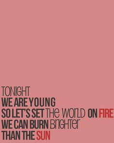 Tonight we are young, so let's set the world on fire, we can burn brighter than the sun.. LOVE this song!