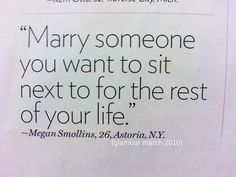 """Marry someone you want to sit next to for the rest of your life."" ~at meetings and assembly's! s~"