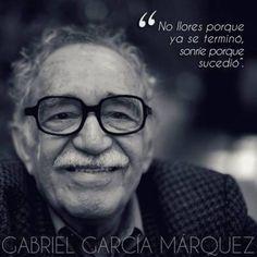 Gabriel García Márquez – No llores porque ya se terminó, sonríe porque sucedió.