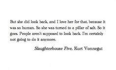 """""""But she did look back, & I love her for that, because it was so human. So she was turned to a pillar of salt. So it goes. People aren't supposed to look back. I'm certainly not going to do it anymore."""" -Slaughterhouse Five, Kurt Vonnegut Pretty Words, Love Words, Beautiful Words, Simply Beautiful, Poem Quotes, Words Quotes, Life Quotes, Relationship Quotes, Random Quotes"""