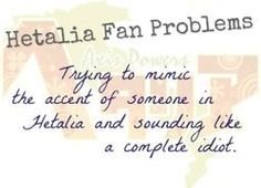 Hetalia Fan Problems: Trying to mimic sound of someone in Hetalia and sounding like a complete idiot